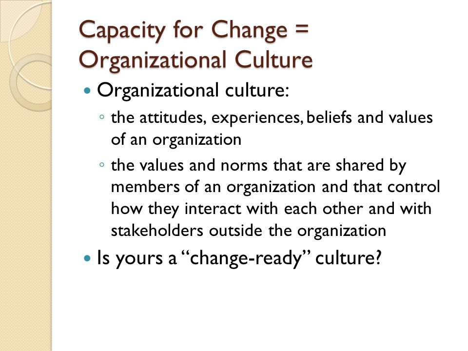 Capacity for Change = Organizational Culture Organizational culture: the attitudes, experiences, beliefs and values of an organization the values and