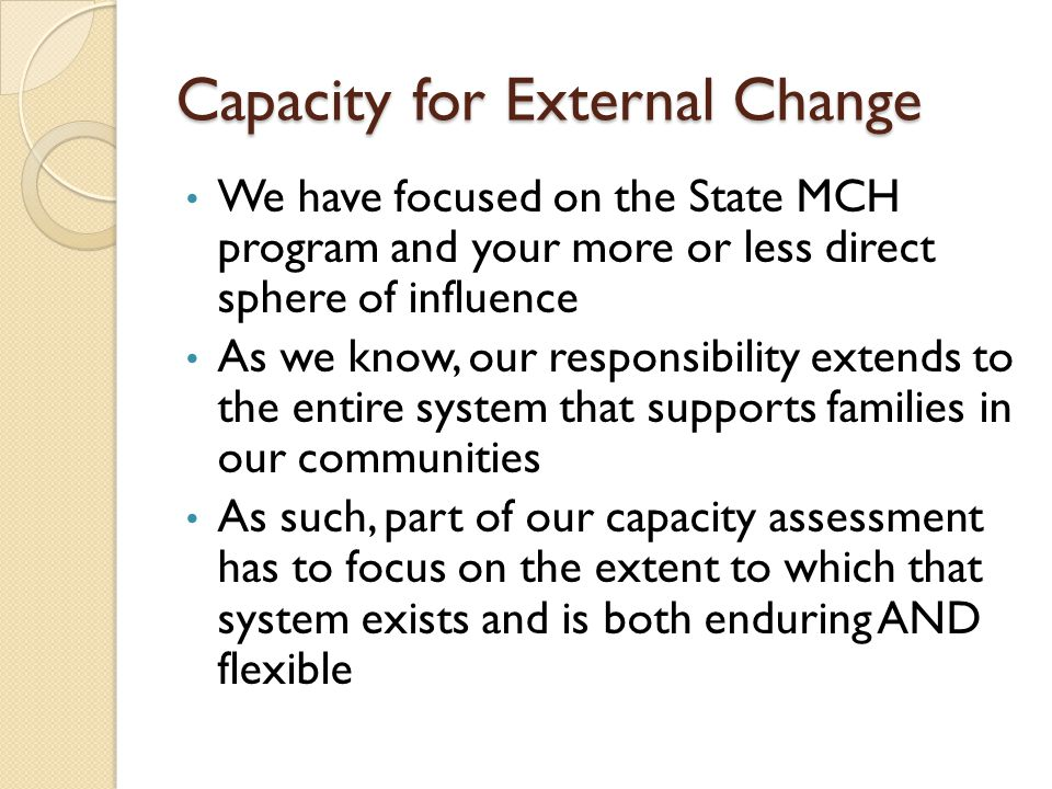 Capacity for External Change We have focused on the State MCH program and your more or less direct sphere of influence As we know, our responsibility