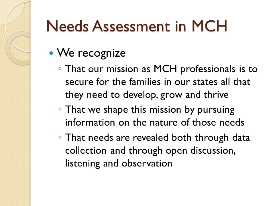Needs Assessment in MCH We further recognize That the authors of OBRA 89 put in place a mechanism to assure we had the means to conduct comprehensive needs assessments But that needs assessment is an ongoing, continuous process, not just every five years AND, that that process does not stop with the compilation of needs but with the articulation of priorities and the development and execution of a plan of action