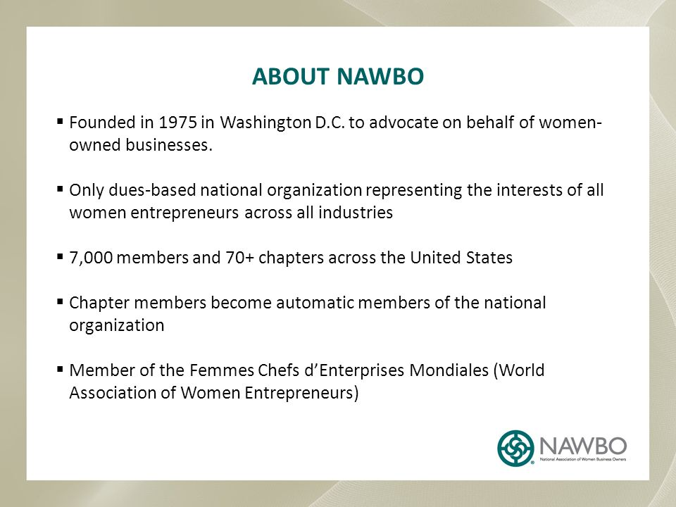 MISSION STATEMENT National Association of Women Business Owners (NAWBO) propels women entrepreneurs into economic, social, and political spheres of power worldwide by: STRENGTHENING the wealth-creating capacity of our members and promote economic development CREATING innovative and effective changes in the business culture BUILDING strategic alliances, coalitions, and affiliations TRANSFORMING public policy and influence opinion