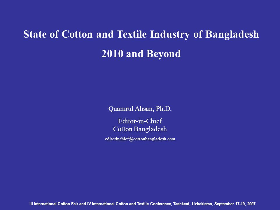 III International Cotton Fair and IV International Cotton and Textile Conference, Tashkent, Uzbekistan, September 17-19, 2007 State of Cotton and Textile Industry of Bangladesh 2010 and Beyond Quamrul Ahsan, Ph.D.