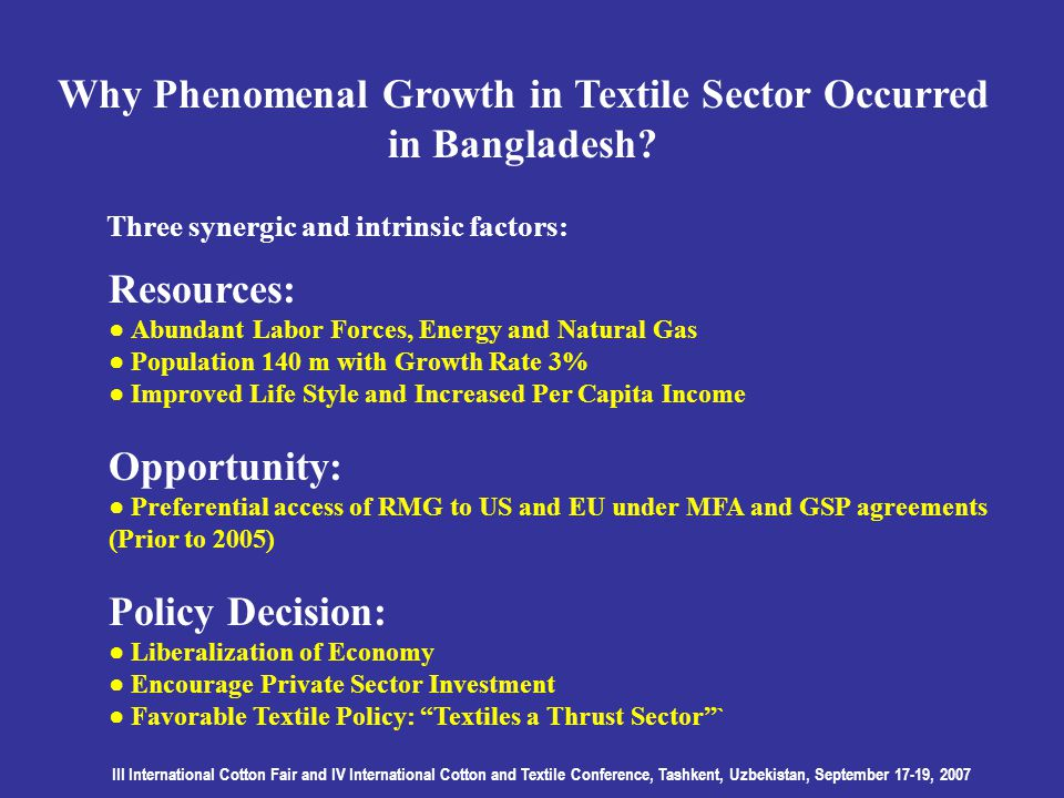 III International Cotton Fair and IV International Cotton and Textile Conference, Tashkent, Uzbekistan, September 17-19, 2007 Why Phenomenal Growth in Textile Sector Occurred in Bangladesh.