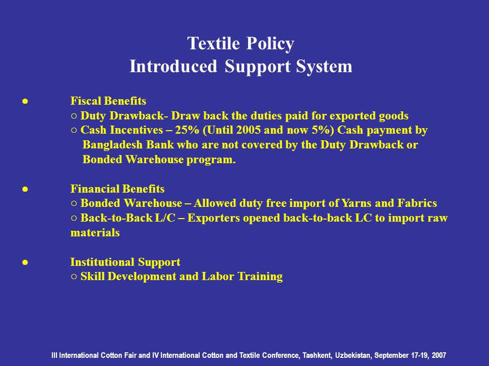 III International Cotton Fair and IV International Cotton and Textile Conference, Tashkent, Uzbekistan, September 17-19, 2007 Textile Policy Introduced Support System Fiscal Benefits Duty Drawback- Draw back the duties paid for exported goods Cash Incentives – 25% (Until 2005 and now 5%) Cash payment by Bangladesh Bank who are not covered by the Duty Drawback or Bonded Warehouse program.