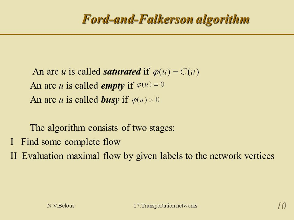 N.V.Belous17.Transportation networks 10 Ford-and-Falkerson algorithm An arc u is called saturated if An arc u is called empty if An arc u is called busy if The algorithm consists of two stages: Ι Find some complete flow ΙΙ Evaluation maximal flow by given labels to the network vertices