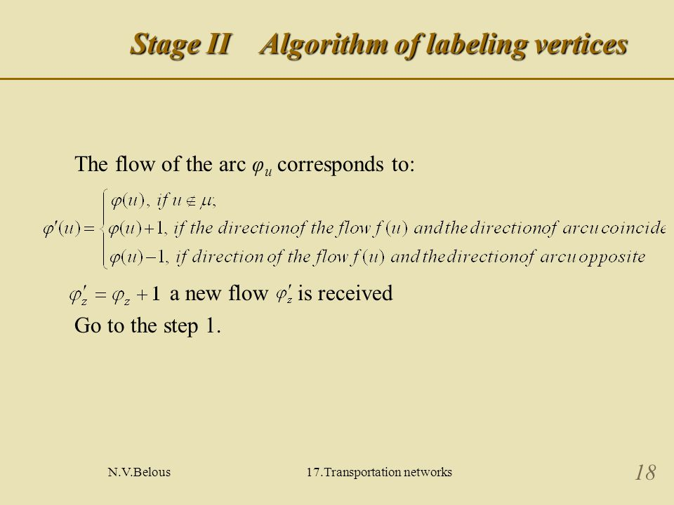 N.V.Belous17.Transportation networks 18 Stage ΙΙ Algorithm of labeling vertices The flow of the arc φ u corresponds to: a new flow is received Go to the step 1.