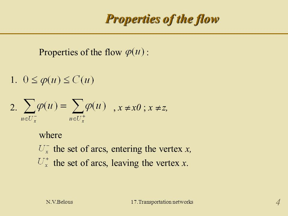 N.V.Belous17.Transportation networks 5 Properties of the flow A flow in the arc u can be considered as the velocity in which material is transported through the arc u, so material is not accumulated in vertices of the network.