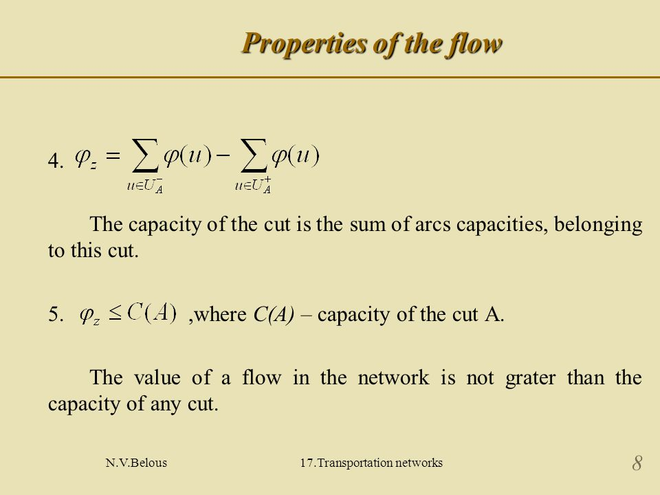 N.V.Belous17.Transportation networks 9 Maximal flow problem The Ford-and-Falkerson theorem Lets value of network flow and capacity of cut V such equality is true: then is the maximal flow that can be passed through the network and V has the minimal capacity from all the cuts in this network.