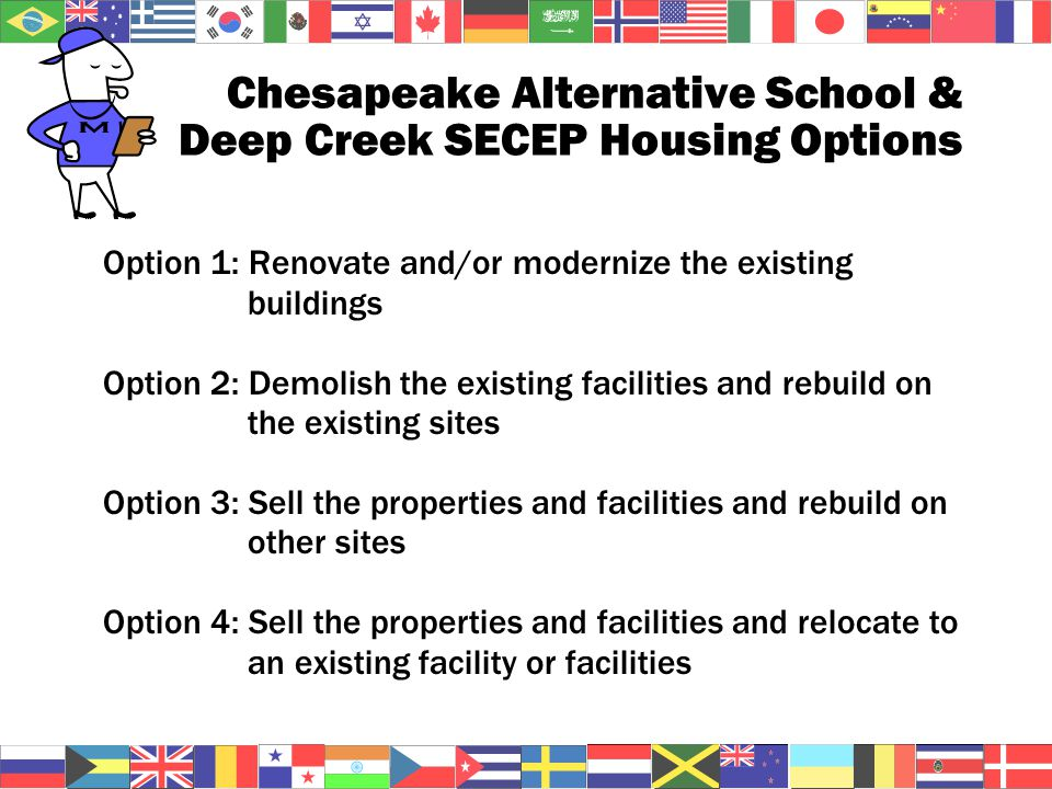 Chesapeake Alternative School & Deep Creek SECEP Housing Options Option 1: Renovate and/or modernize the existing buildings Option 2: Demolish the existing facilities and rebuild on the existing sites Option 3: Sell the properties and facilities and rebuild on other sites Option 4: Sell the properties and facilities and relocate to an existing facility or facilities