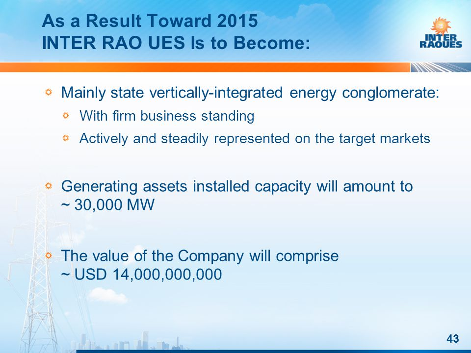As a Result Toward 2015 INTER RAO UES Is to Become: 43 Mainly state vertically-integrated energy conglomerate: With firm business standing Actively and steadily represented on the target markets Generating assets installed capacity will amount to ~ 30,000 MW The value of the Company will comprise ~ USD 14,000,000,000
