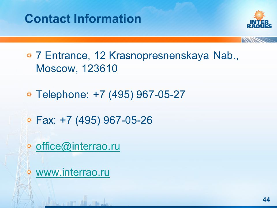 44 Contact Information 7 Entrance, 12 Krasnopresnenskaya Nab., Moscow, 123610 Telephone: +7 (495) 967-05-27 Fax: +7 (495) 967-05-26 office@interrao.ru www.interrao.ru