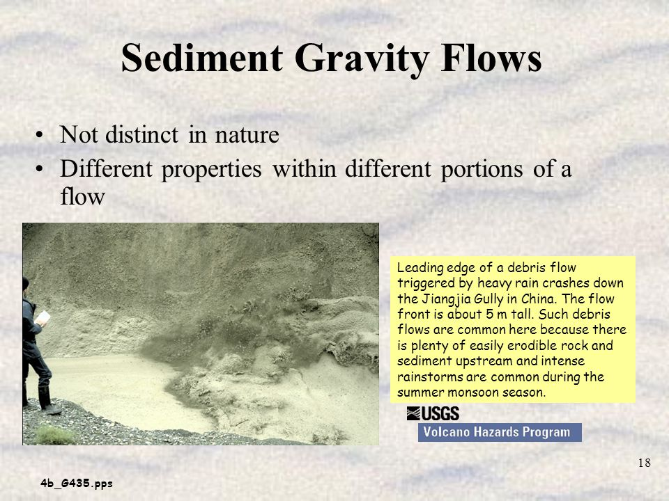4b_G435.pps 18 Sediment Gravity Flows Not distinct in nature Different properties within different portions of a flow Leading edge of a debris flow triggered by heavy rain crashes down the Jiangjia Gully in China.