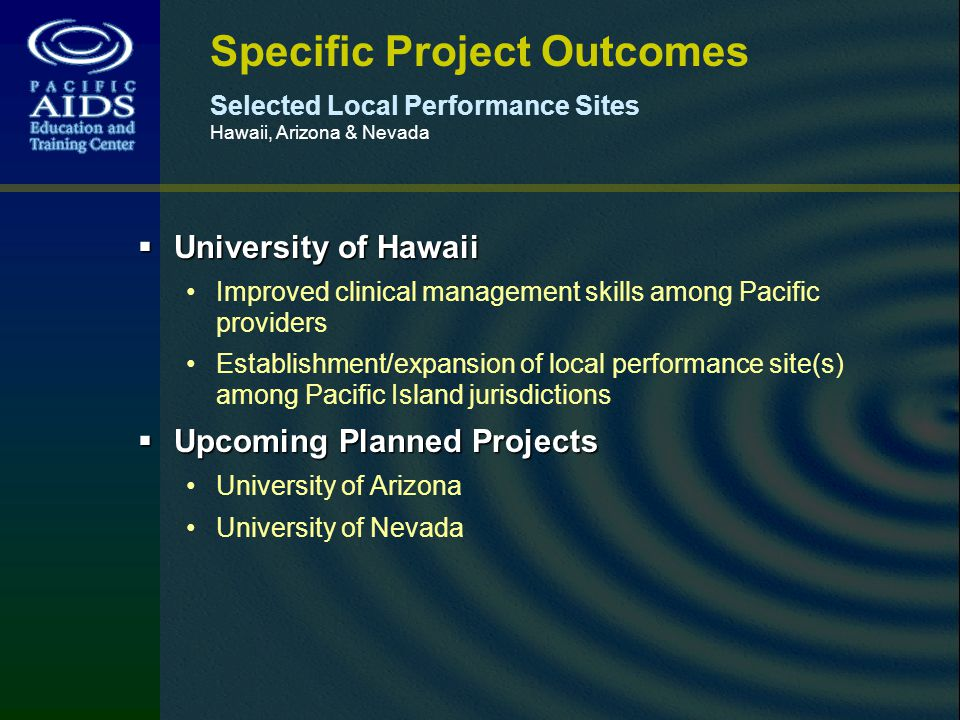 Specific Project Outcomes Selected Local Performance Sites Hawaii, Arizona & Nevada University of Hawaii University of Hawaii Improved clinical management skills among Pacific providers Establishment/expansion of local performance site(s) among Pacific Island jurisdictions Upcoming Planned Projects Upcoming Planned Projects University of Arizona University of Nevada