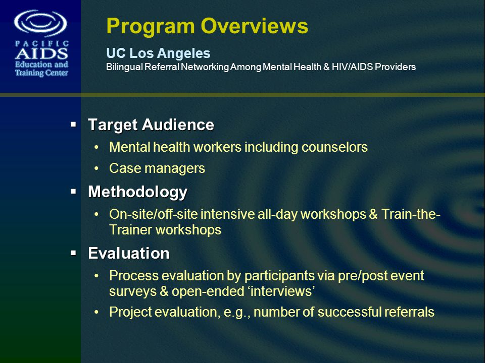 Program Overviews UC Los Angeles Bilingual Referral Networking Among Mental Health & HIV/AIDS Providers Target Audience Target Audience Mental health workers including counselors Case managers Methodology Methodology On-site/off-site intensive all-day workshops & Train-the- Trainer workshops Evaluation Evaluation Process evaluation by participants via pre/post event surveys & open-ended interviews Project evaluation, e.g., number of successful referrals