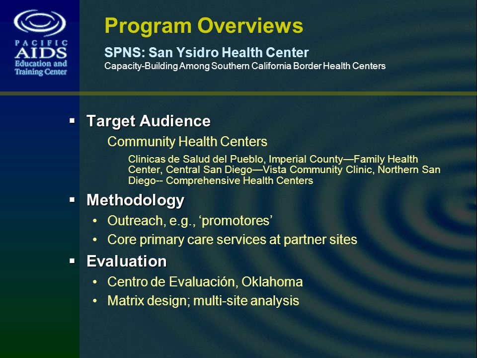 Program Overviews SPNS: San Ysidro Health Center Capacity-Building Among Southern California Border Health Centers Target Audience Target Audience Community Health Centers Clinicas de Salud del Pueblo, Imperial CountyFamily Health Center, Central San DiegoVista Community Clinic, Northern San Diego-- Comprehensive Health Centers Methodology Methodology Outreach, e.g., promotores Core primary care services at partner sites Evaluation Evaluation Centro de Evaluación, Oklahoma Matrix design; multi-site analysis