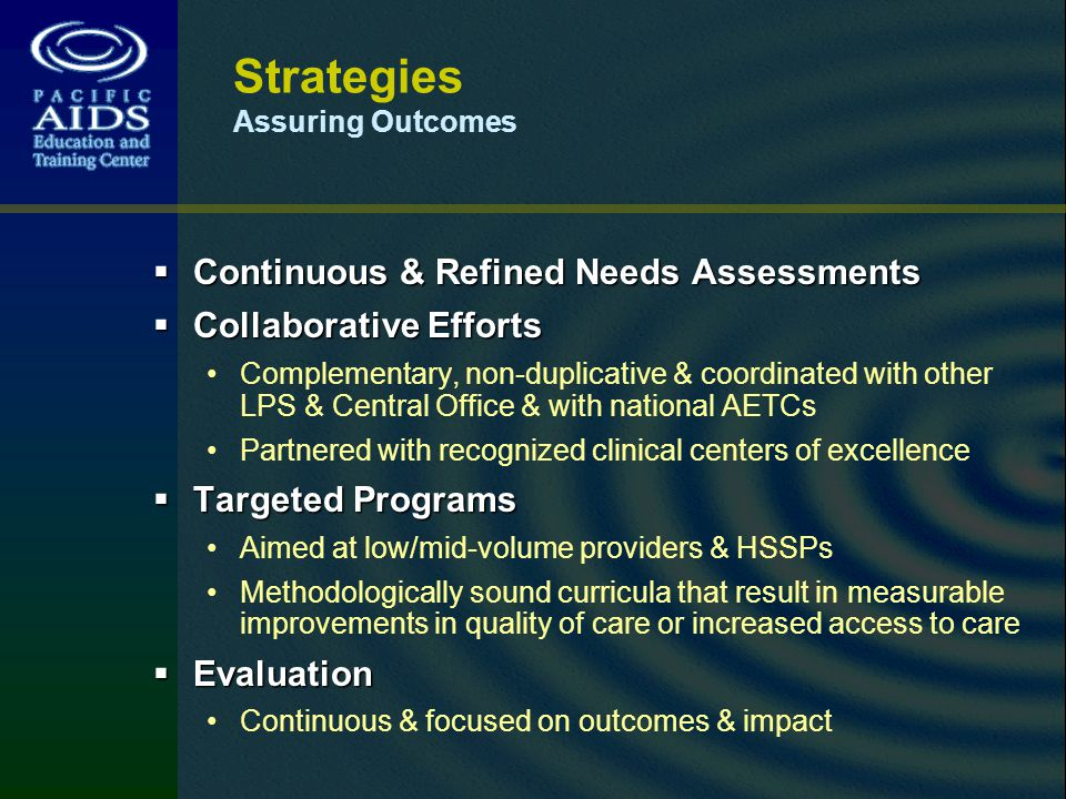 Strategies Assuring Outcomes Continuous & Refined Needs Assessments Continuous & Refined Needs Assessments Collaborative Efforts Collaborative Efforts Complementary, non-duplicative & coordinated with other LPS & Central Office & with national AETCs Partnered with recognized clinical centers of excellence Targeted Programs Targeted Programs Aimed at low/mid-volume providers & HSSPs Methodologically sound curricula that result in measurable improvements in quality of care or increased access to care Evaluation Evaluation Continuous & focused on outcomes & impact
