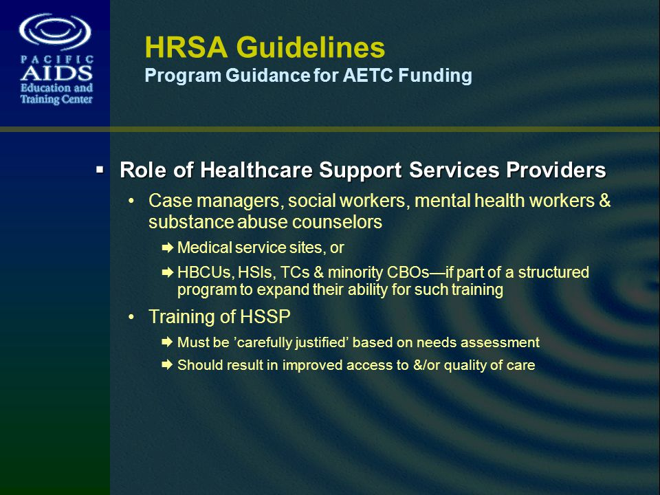 HRSA Guidelines Program Guidance for AETC Funding Role of Healthcare Support Services Providers Role of Healthcare Support Services Providers Case managers, social workers, mental health workers & substance abuse counselors Medical service sites, or HBCUs, HSIs, TCs & minority CBOsif part of a structured program to expand their ability for such training Training of HSSP Must be carefully justified based on needs assessment Should result in improved access to &/or quality of care