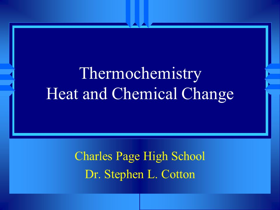 Thermochemistry Heat and Chemical Change Charles Page High School Dr. Stephen L. Cotton