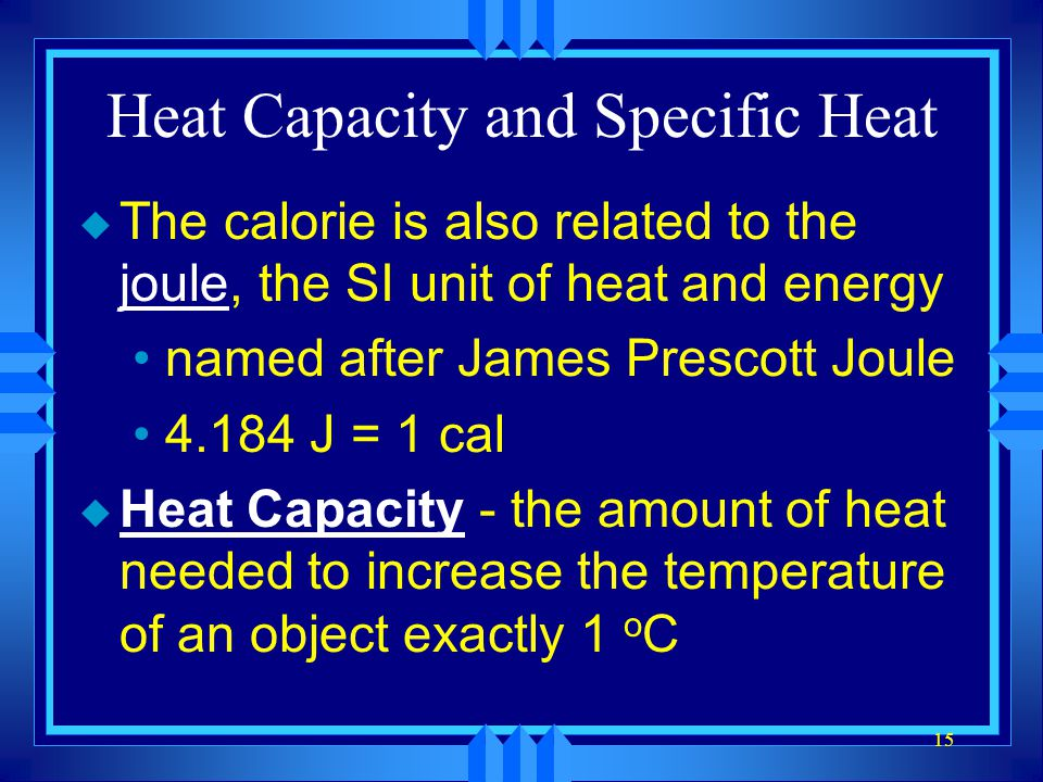 15 Heat Capacity and Specific Heat u The calorie is also related to the joule, the SI unit of heat and energy named after James Prescott Joule 4.184 J