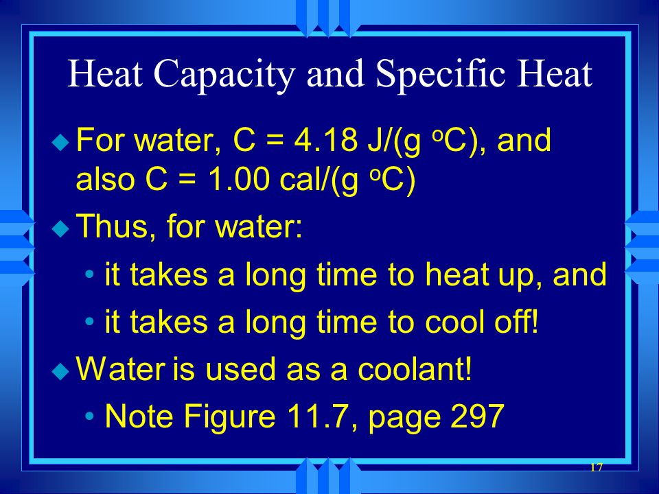17 Heat Capacity and Specific Heat u For water, C = 4.18 J/(g o C), and also C = 1.00 cal/(g o C) u Thus, for water: it takes a long time to heat up,