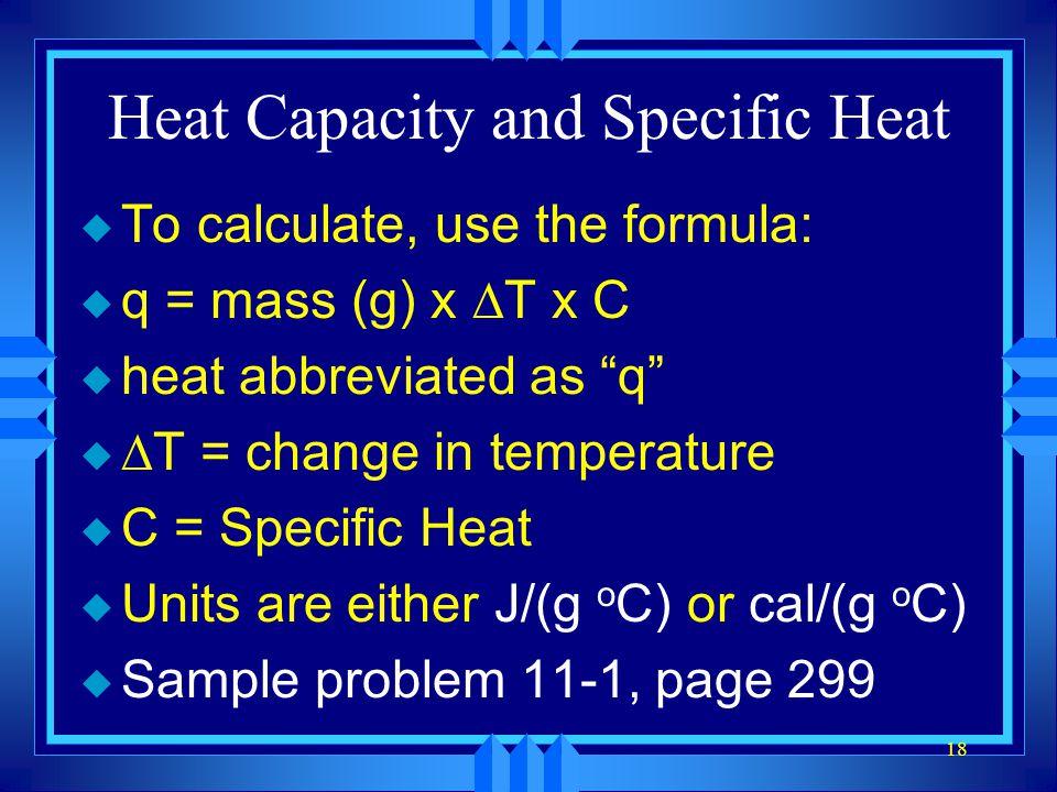 18 Heat Capacity and Specific Heat u To calculate, use the formula: u q = mass (g) x T x C u heat abbreviated as q u T = change in temperature u C = S