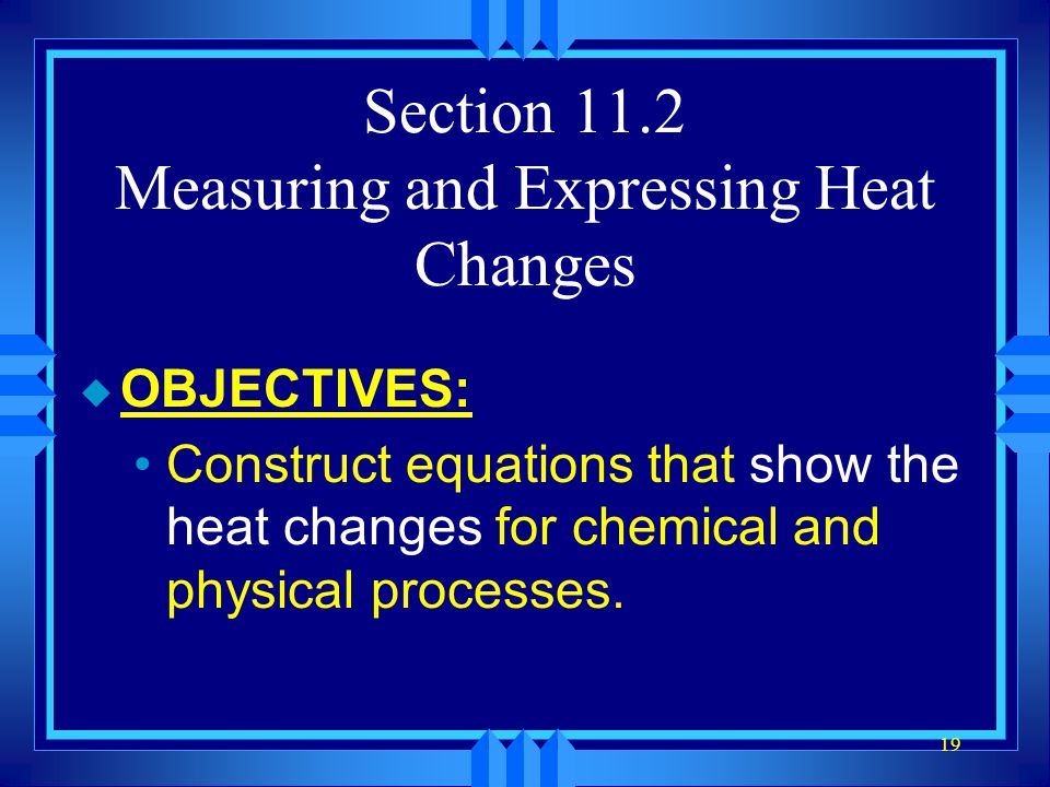 19 Section 11.2 Measuring and Expressing Heat Changes u OBJECTIVES: Construct equations that show the heat changes for chemical and physical processes