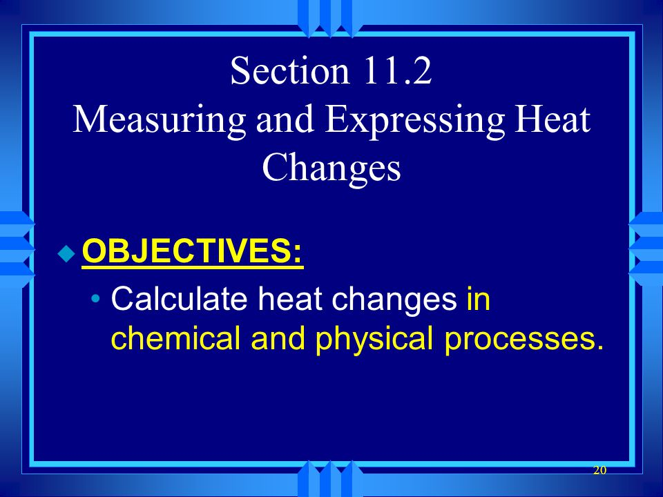 20 Section 11.2 Measuring and Expressing Heat Changes u OBJECTIVES: Calculate heat changes in chemical and physical processes.