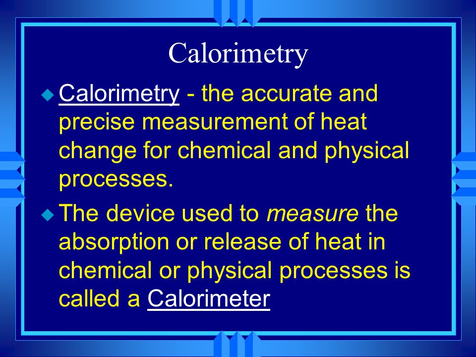 Calorimetry u Calorimetry - the accurate and precise measurement of heat change for chemical and physical processes. u The device used to measure the