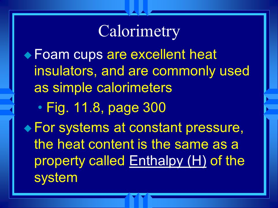 Calorimetry u Foam cups are excellent heat insulators, and are commonly used as simple calorimeters Fig. 11.8, page 300 u For systems at constant pres