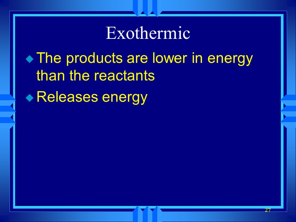 27 Exothermic u The products are lower in energy than the reactants u Releases energy