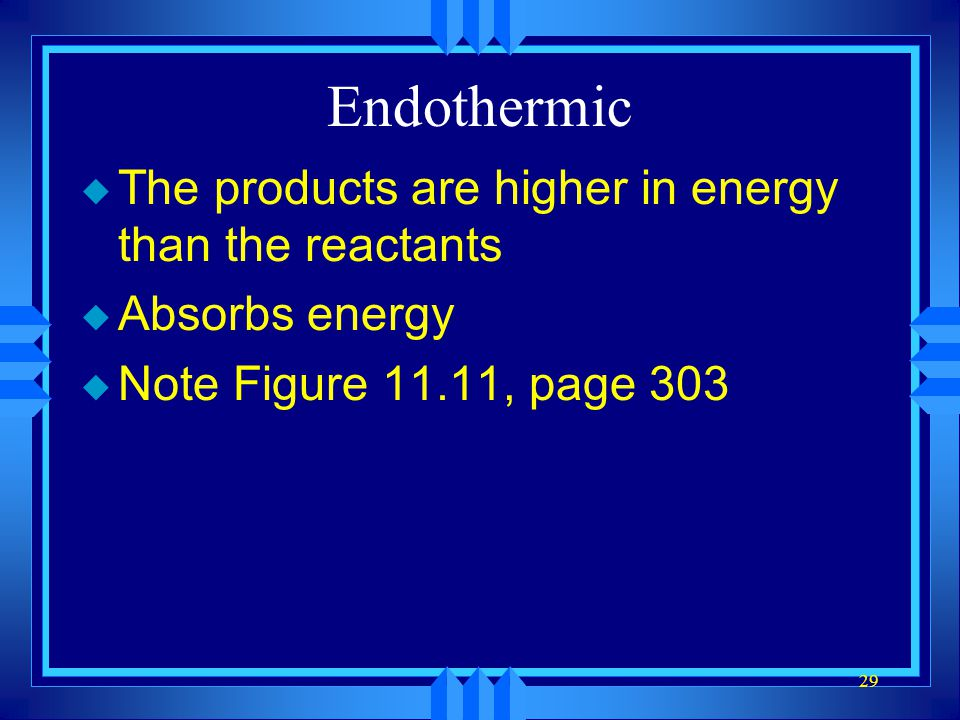 29 Endothermic u The products are higher in energy than the reactants u Absorbs energy u Note Figure 11.11, page 303