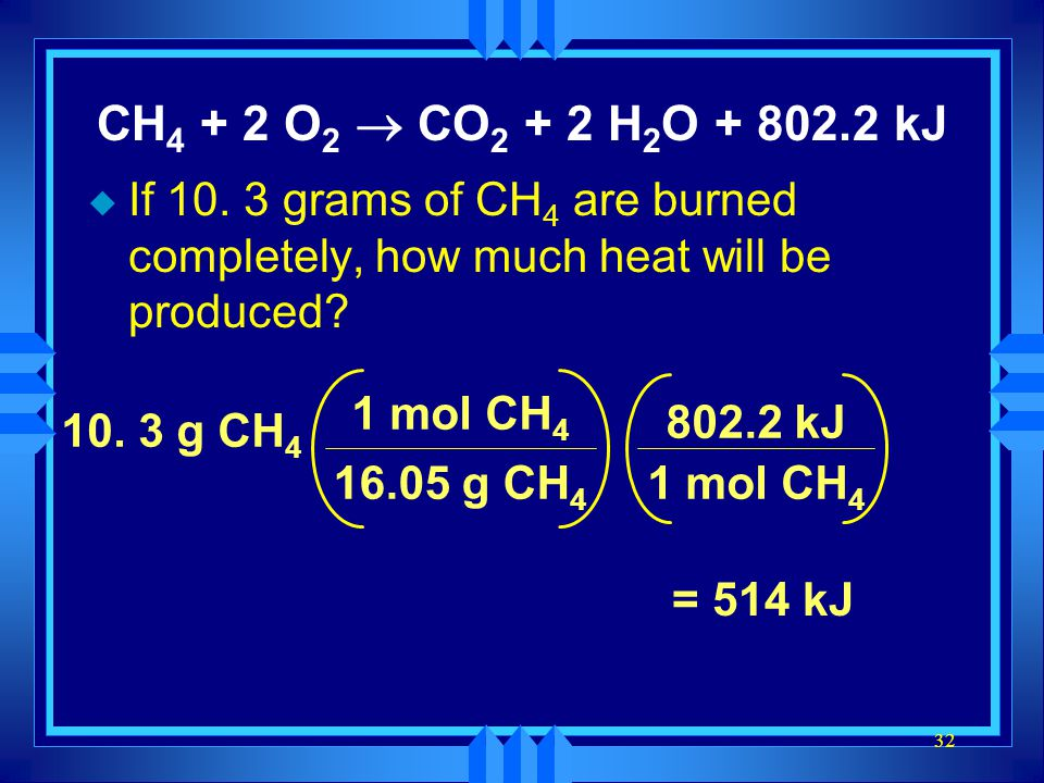 32 CH 4 + 2 O 2 CO 2 + 2 H 2 O + 802.2 kJ u If 10. 3 grams of CH 4 are burned completely, how much heat will be produced? 10. 3 g CH 4 16.05 g CH 4 1