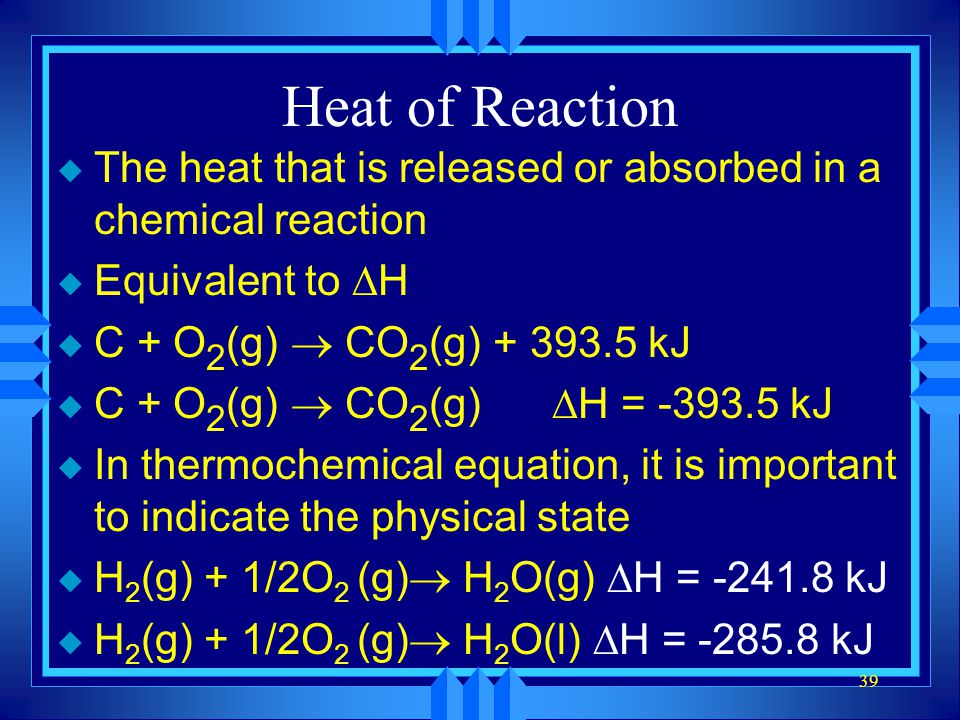 39 Heat of Reaction u The heat that is released or absorbed in a chemical reaction Equivalent to H C + O 2 (g) CO 2 (g) + 393.5 kJ C + O 2 (g) CO 2 (g