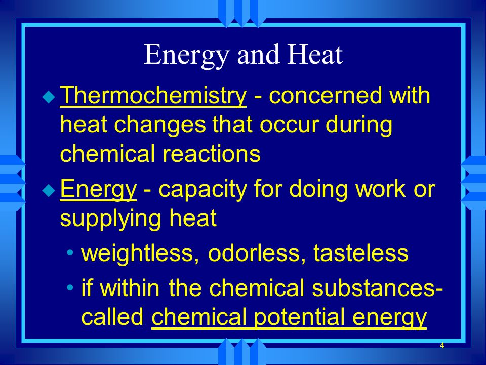 4 Energy and Heat u Thermochemistry - concerned with heat changes that occur during chemical reactions u Energy - capacity for doing work or supplying