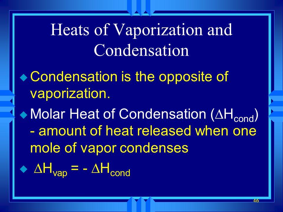 46 Heats of Vaporization and Condensation u Condensation is the opposite of vaporization. u Molar Heat of Condensation ( H cond ) - amount of heat rel