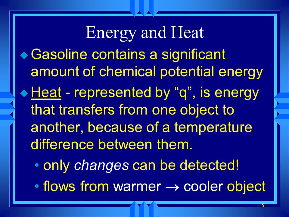 5 Energy and Heat u Gasoline contains a significant amount of chemical potential energy u Heat - represented by q, is energy that transfers from one o