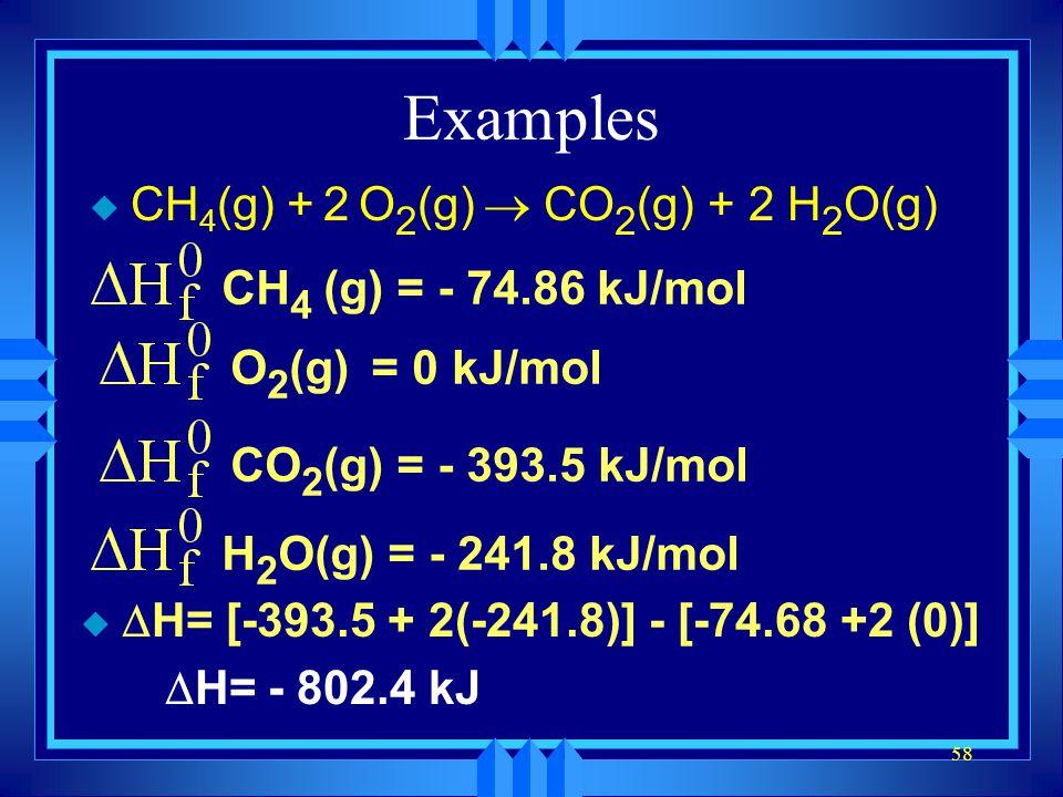58 Examples CH 4 (g) + 2 O 2 (g) CO 2 (g) + 2 H 2 O(g) CH 4 (g) = - 74.86 kJ/molO 2 (g) = 0 kJ/molCO 2 (g) = - 393.5 kJ/molH 2 O(g) = - 241.8 kJ/mol H