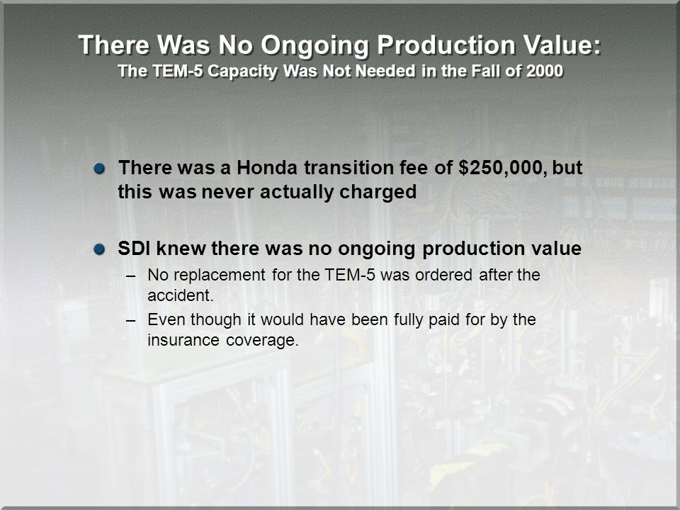 There Was No Ongoing Production Value: The TEM-5 Capacity Was Not Needed in the Fall of 2000 There was a Honda transition fee of $250,000, but this was never actually charged SDI knew there was no ongoing production value –No replacement for the TEM-5 was ordered after the accident.