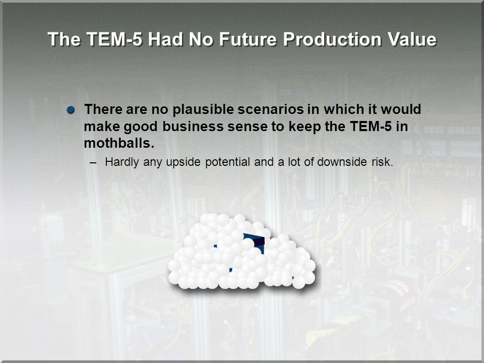 The TEM-5 Had No Future Production Value There are no plausible scenarios in which it would make good business sense to keep the TEM-5 in mothballs.