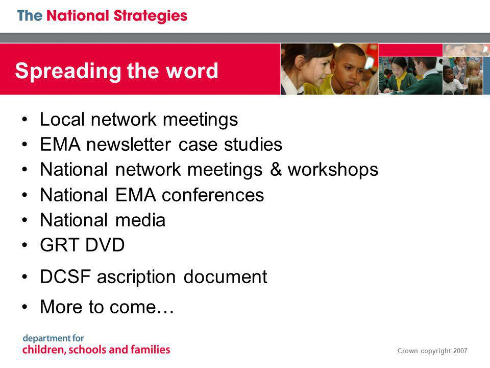 Crown copyright 2007 Spreading the word Local network meetings EMA newsletter case studies National network meetings & workshops National EMA conferences National media GRT DVD DCSF ascription document More to come…