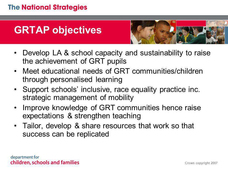Crown copyright 2007 GRTAP objectives Develop LA & school capacity and sustainability to raise the achievement of GRT pupils Meet educational needs of GRT communities/children through personalised learning Support schools inclusive, race equality practice inc.