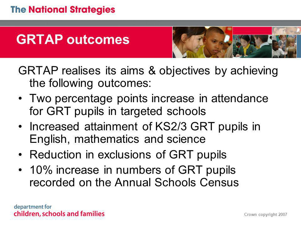 Crown copyright 2007 GRTAP outcomes GRTAP realises its aims & objectives by achieving the following outcomes: Two percentage points increase in attendance for GRT pupils in targeted schools Increased attainment of KS2/3 GRT pupils in English, mathematics and science Reduction in exclusions of GRT pupils 10% increase in numbers of GRT pupils recorded on the Annual Schools Census