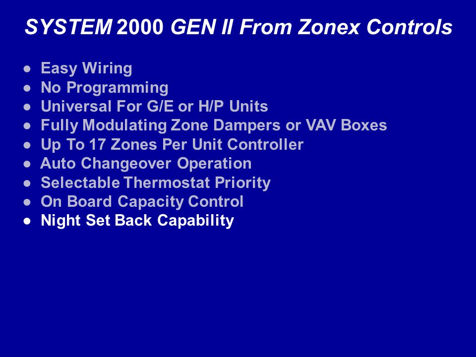 SYSTEM 2000 GEN II From Zonex Controls Easy Wiring No Programming Universal For G/E or H/P Units Fully Modulating Zone Dampers or VAV Boxes Up To 17 Zones Per Unit Controller Auto Changeover Operation Selectable Thermostat Priority On Board Capacity Control Night Set Back Capability