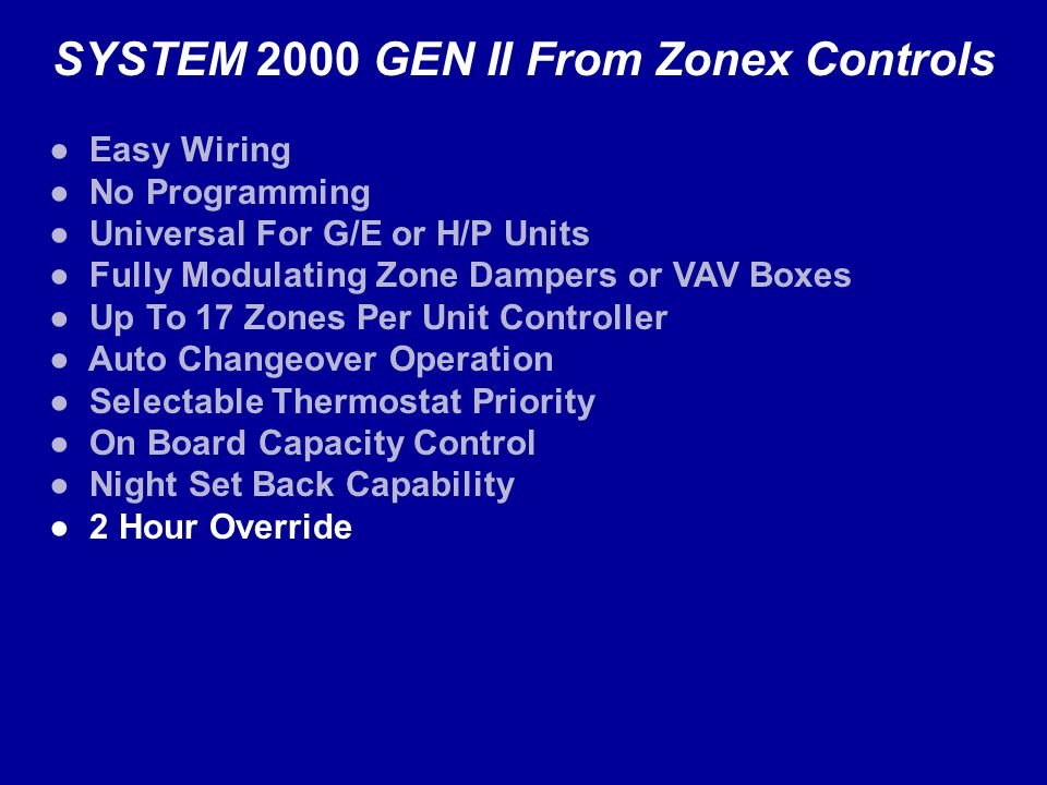 SYSTEM 2000 GEN II From Zonex Controls Easy Wiring No Programming Universal For G/E or H/P Units Fully Modulating Zone Dampers or VAV Boxes Up To 17 Zones Per Unit Controller Auto Changeover Operation Selectable Thermostat Priority On Board Capacity Control Night Set Back Capability 2 Hour Override