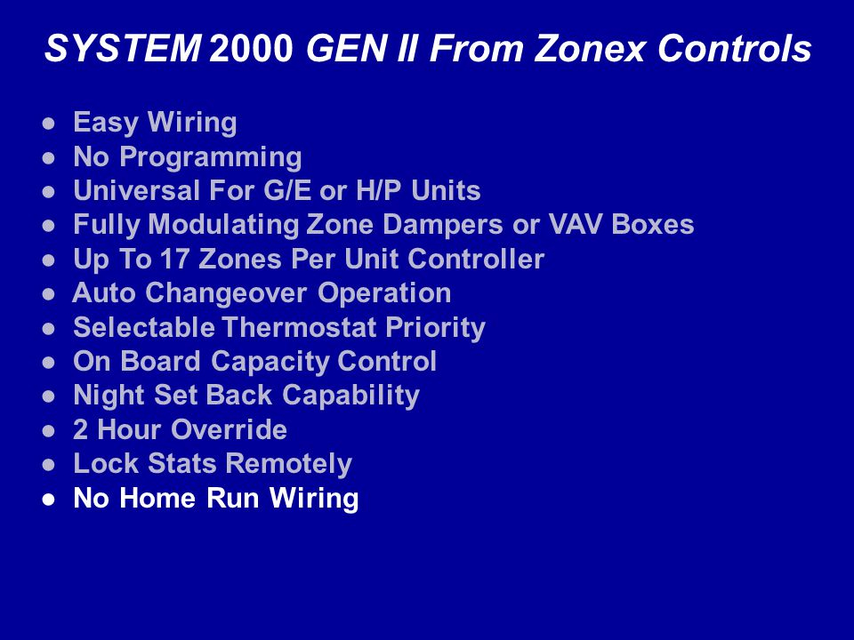 SYSTEM 2000 GEN II From Zonex Controls Easy Wiring No Programming Universal For G/E or H/P Units Fully Modulating Zone Dampers or VAV Boxes Up To 17 Zones Per Unit Controller Auto Changeover Operation Selectable Thermostat Priority On Board Capacity Control Night Set Back Capability 2 Hour Override Lock Stats Remotely No Home Run Wiring