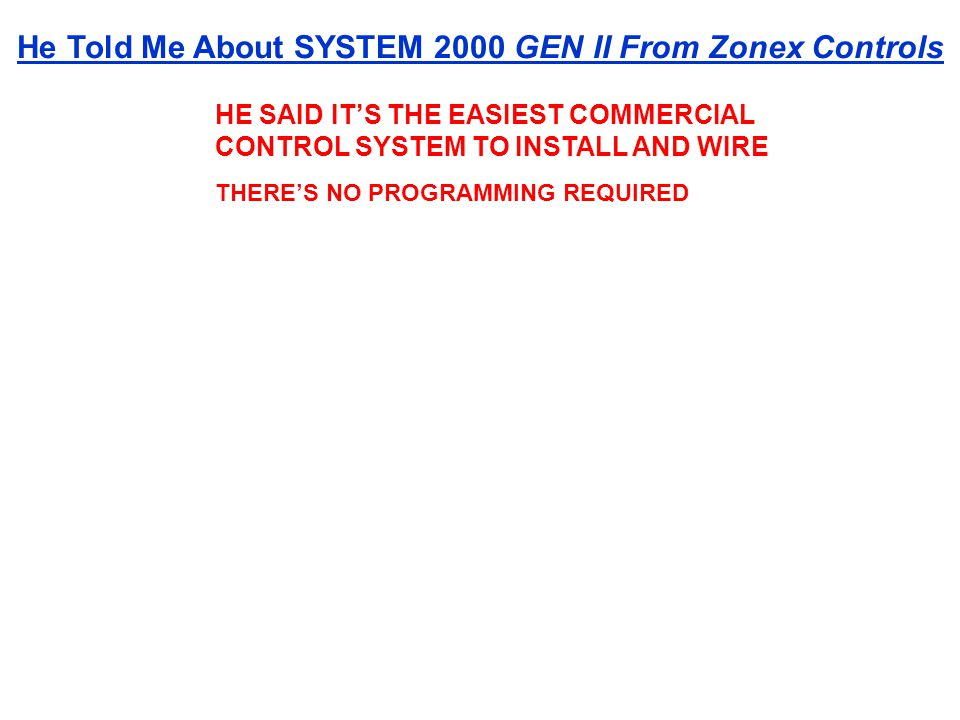 HE SAID ITS THE EASIEST COMMERCIAL CONTROL SYSTEM TO INSTALL AND WIRE THERES NO PROGRAMMING REQUIRED He Told Me About SYSTEM 2000 GEN II From Zonex Co