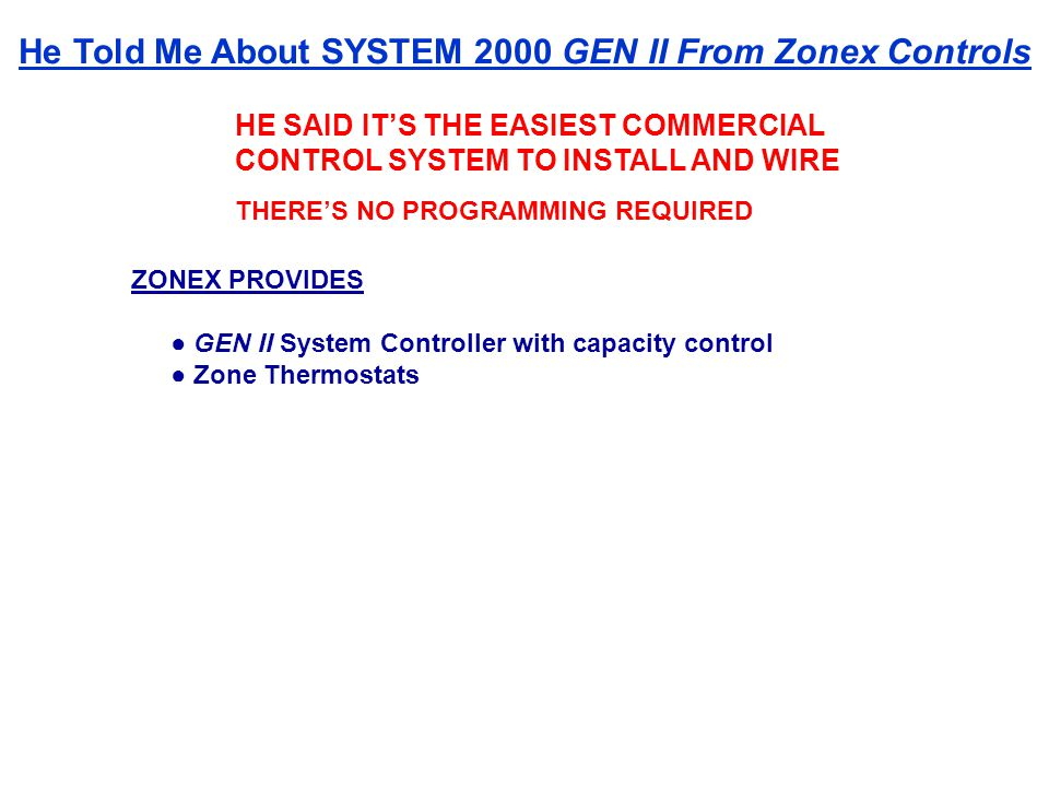 HE SAID ITS THE EASIEST COMMERCIAL CONTROL SYSTEM TO INSTALL AND WIRE THERES NO PROGRAMMING REQUIRED ZONEX PROVIDES GEN II System Controller with capacity control Zone Thermostats He Told Me About SYSTEM 2000 GEN II From Zonex Controls