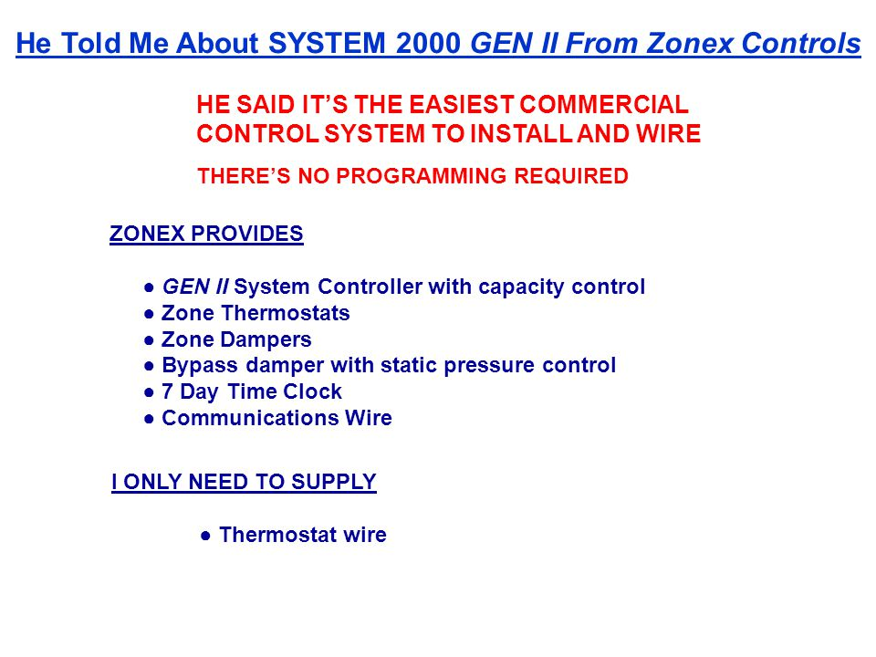 HE SAID ITS THE EASIEST COMMERCIAL CONTROL SYSTEM TO INSTALL AND WIRE THERES NO PROGRAMMING REQUIRED ZONEX PROVIDES GEN II System Controller with capacity control Zone Thermostats Zone Dampers Bypass damper with static pressure control 7 Day Time Clock Communications Wire I ONLY NEED TO SUPPLY Thermostat wire He Told Me About SYSTEM 2000 GEN II From Zonex Controls