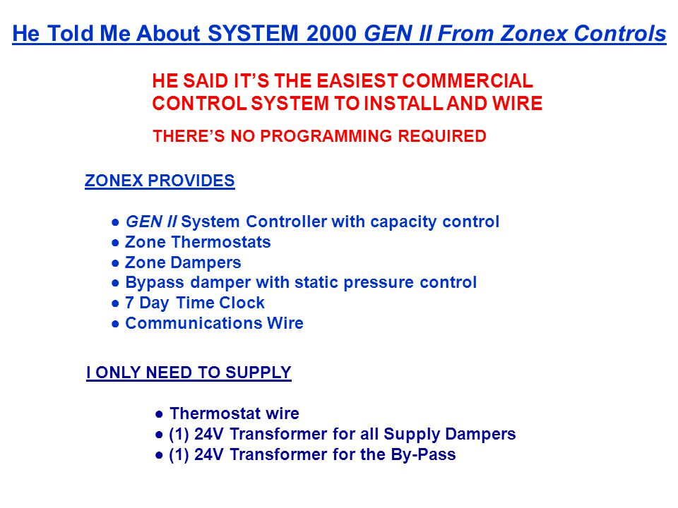 HE SAID ITS THE EASIEST COMMERCIAL CONTROL SYSTEM TO INSTALL AND WIRE THERES NO PROGRAMMING REQUIRED He Told Me About SYSTEM 2000 GEN II From Zonex Controls ZONEX PROVIDES GEN II System Controller with capacity control Zone Thermostats Zone Dampers Bypass damper with static pressure control 7 Day Time Clock Communications Wire I ONLY NEED TO SUPPLY Thermostat wire (1) 24V Transformer for all Supply Dampers (1) 24V Transformer for the By-Pass