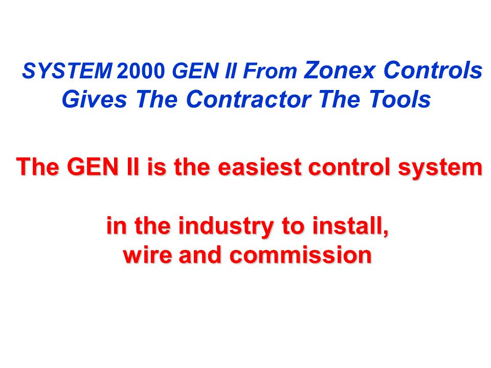 The GEN II is the easiest control system The GEN II is the easiest control system in the industry to install, wire and commission SYSTEM 2000 GEN II From Zonex Controls Gives The Contractor The Tools