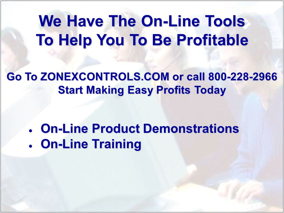 On-Line Product Demonstrations On-Line Training We Have The On-Line Tools To Help You To Be Profitable Go To ZONEXCONTROLS.COM or call 800-228-2966 Start Making Easy Profits Today
